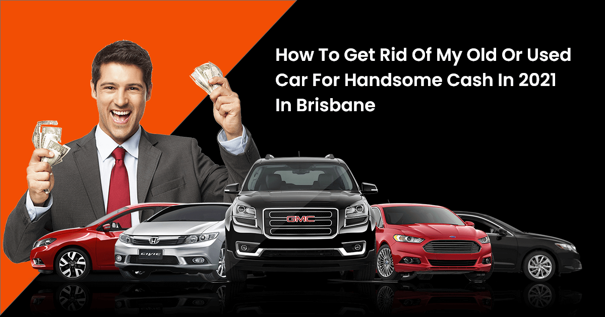 How To Get Rid Of My Old Or Used Car For Handsome Cash In 2021 In Brisbane